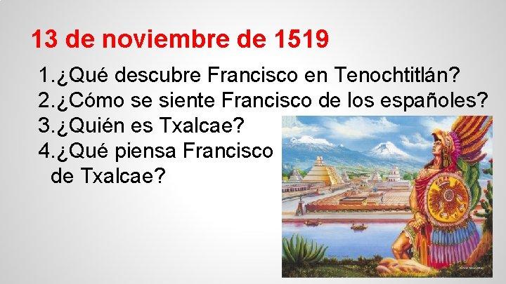 13 de noviembre de 1519 1. ¿Qué descubre Francisco en Tenochtitlán? 2. ¿Cómo se