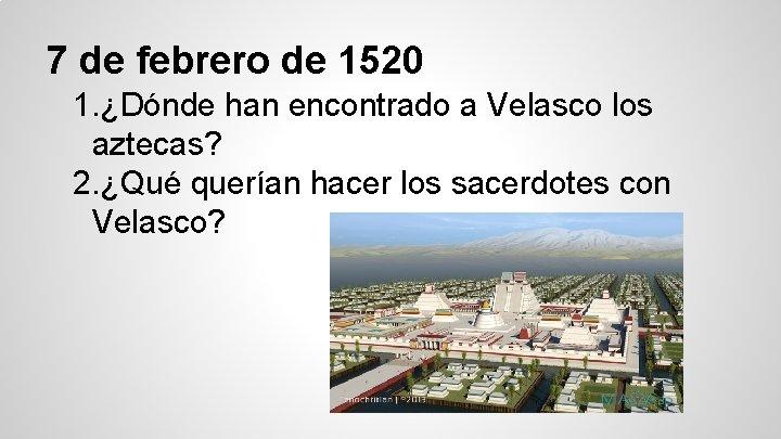 7 de febrero de 1520 1. ¿Dónde han encontrado a Velasco los aztecas? 2.