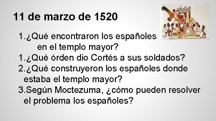 11 de marzo de 1520 1. ¿Qué encontraron los españoles en el templo mayor?