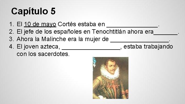 Capítulo 5 1. 2. 3. 4. El 10 de mayo Cortés estaba en ________.