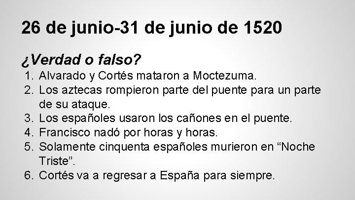 26 de junio-31 de junio de 1520 ¿Verdad o falso? 1. Alvarado y Cortés