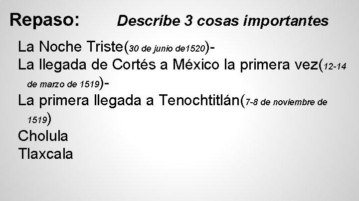 Repaso: Describe 3 cosas importantes La Noche Triste(30 de junio de 1520)La llegada de
