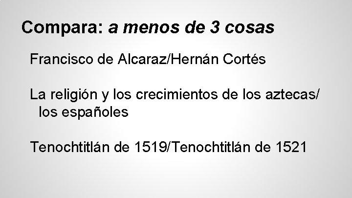 Compara: a menos de 3 cosas Francisco de Alcaraz/Hernán Cortés La religión y los