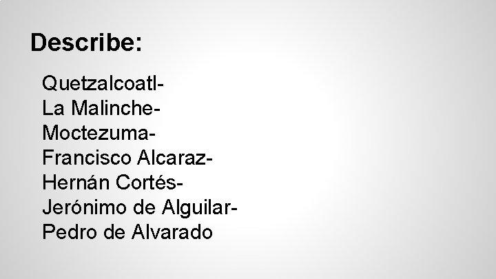Describe: Quetzalcoatl. La Malinche. Moctezuma. Francisco Alcaraz. Hernán Cortés. Jerónimo de Alguilar. Pedro de