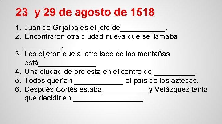23 y 29 de agosto de 1518 1. Juan de Grijalba es el jefe