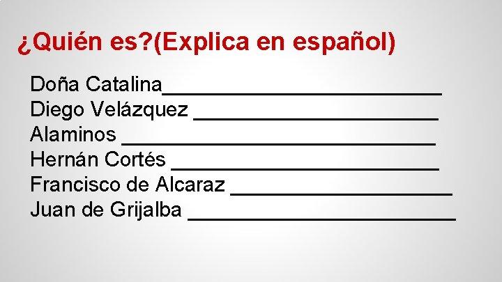 ¿Quién es? (Explica en español) Doña Catalina____________ Diego Velázquez ___________ Alaminos ______________ Hernán Cortés