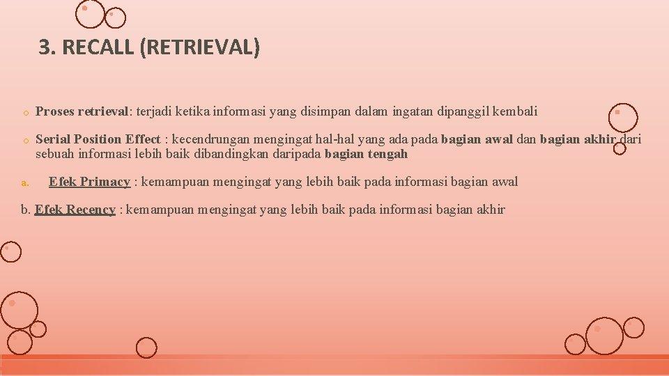 3. RECALL (RETRIEVAL) o Proses retrieval: terjadi ketika informasi yang disimpan dalam ingatan dipanggil