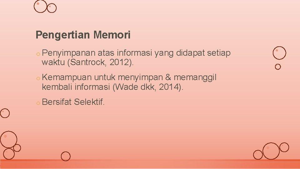 Pengertian Memori o Penyimpanan atas informasi yang didapat setiap waktu (Santrock, 2012). o Kemampuan