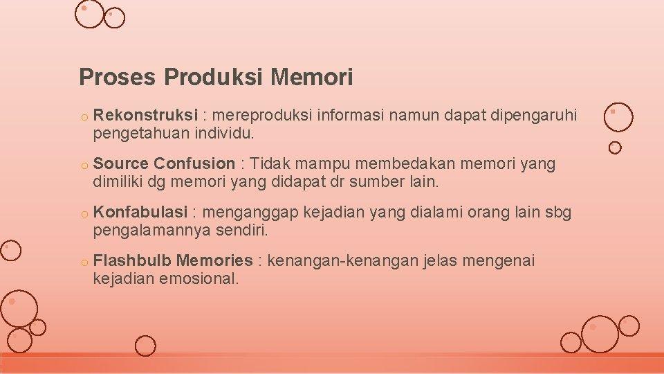 Proses Produksi Memori o Rekonstruksi : mereproduksi informasi namun dapat dipengaruhi pengetahuan individu. o