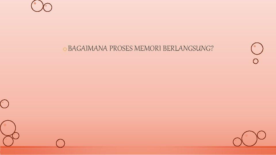 o BAGAIMANA PROSES MEMORI BERLANGSUNG?