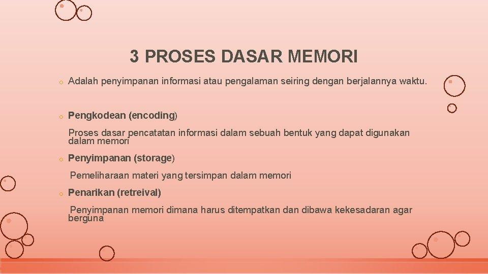 3 PROSES DASAR MEMORI o Adalah penyimpanan informasi atau pengalaman seiring dengan berjalannya waktu.