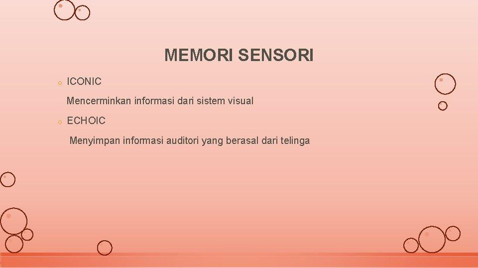 MEMORI SENSORI o ICONIC Mencerminkan informasi dari sistem visual o ECHOIC Menyimpan informasi auditori