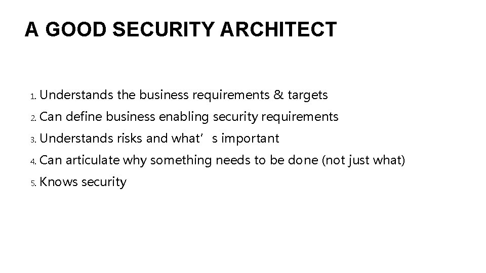 A GOOD SECURITY ARCHITECT 1. Understands the business requirements & targets 2. Can define