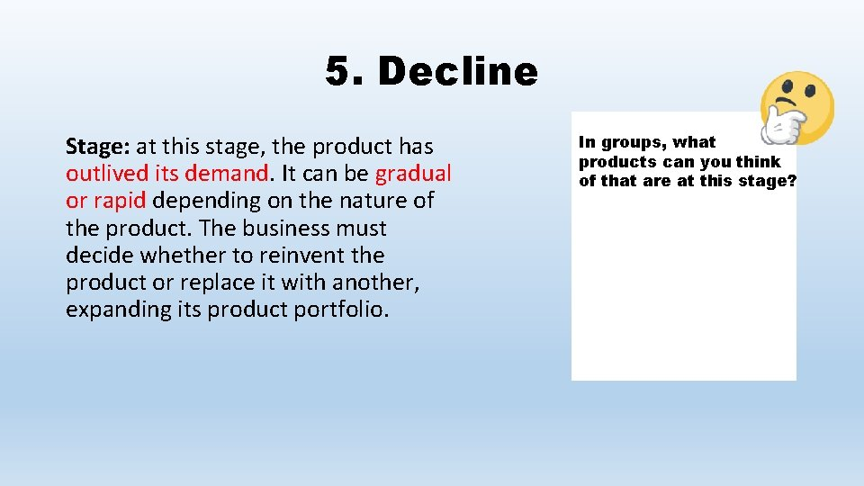 5. Decline Stage: at this stage, the product has outlived its demand. It can