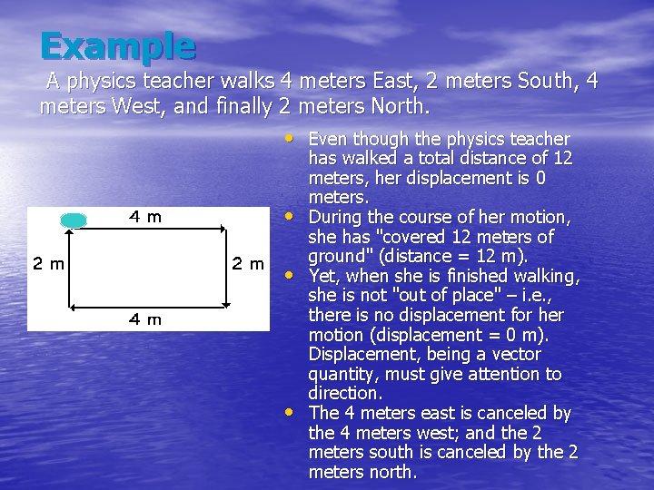 Example A physics teacher walks 4 meters East, 2 meters South, 4 meters West,