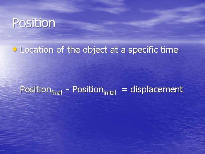 Position • Location of the object at a specific time Positionfinal - Positioninital =