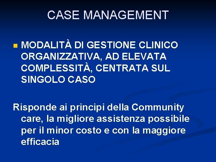 CASE MANAGEMENT n MODALITÀ DI GESTIONE CLINICO ORGANIZZATIVA, AD ELEVATA COMPLESSITÀ, CENTRATA SUL SINGOLO