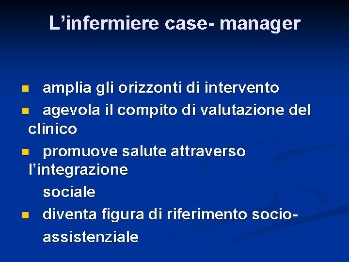 L'infermiere case- manager amplia gli orizzonti di intervento n agevola il compito di valutazione