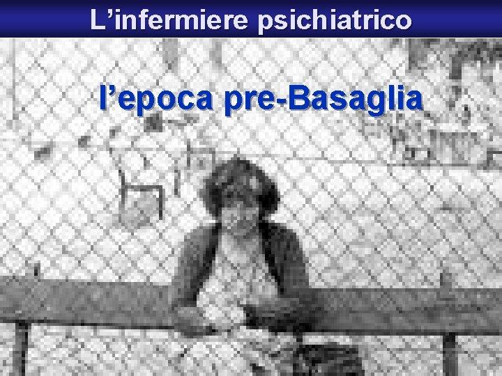 L'infermiere psichiatrico l'epoca pre-Basaglia