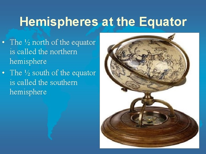 Hemispheres at the Equator • The ½ north of the equator is called the