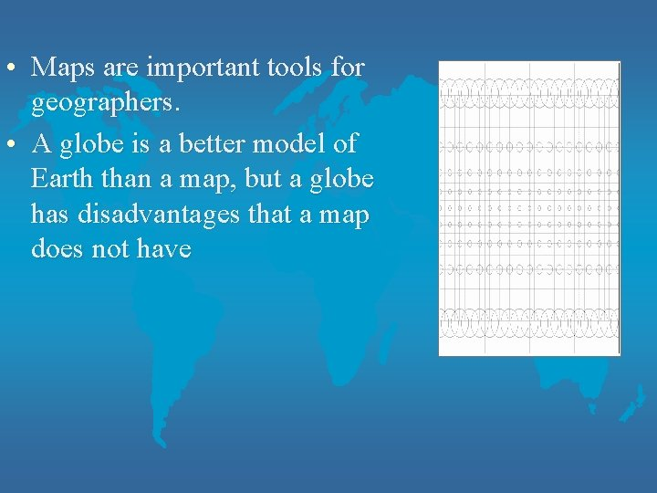 • Maps are important tools for geographers. • A globe is a better