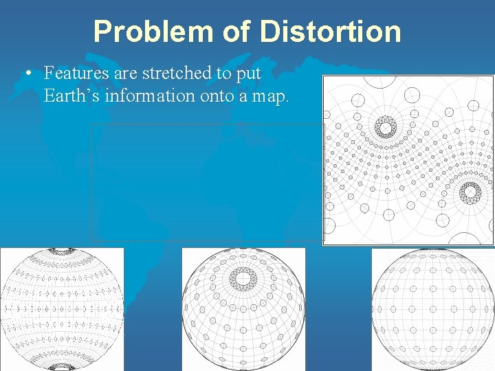 Problem of Distortion • Features are stretched to put Earth's information onto a map.