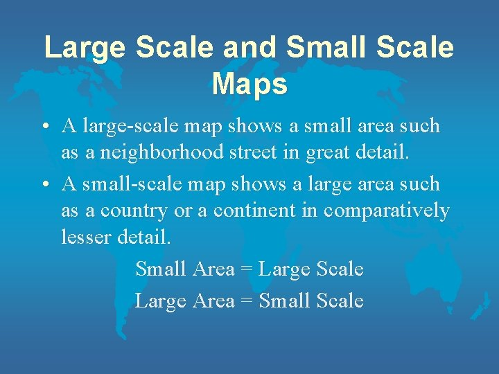 Large Scale and Small Scale Maps • A large-scale map shows a small area