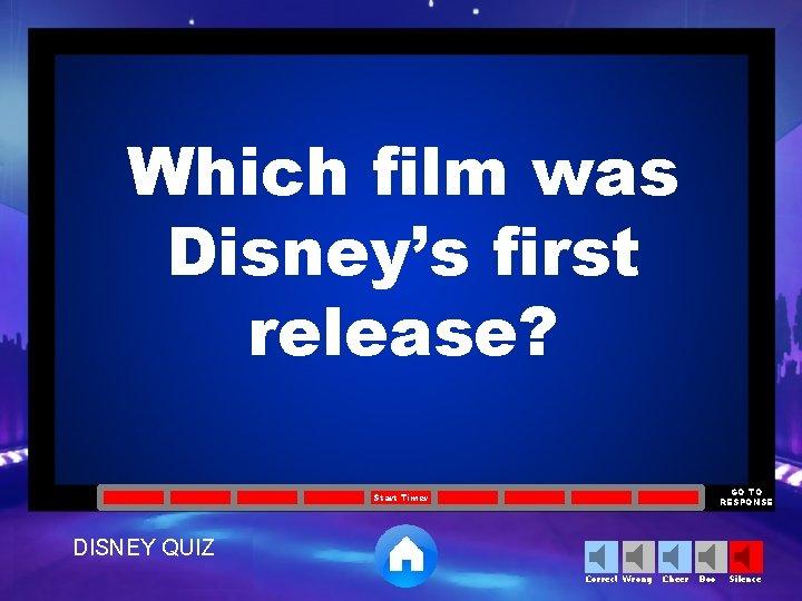 Which film was Disney's first release? GO TO RESPONSE Start Timer DISNEY QUIZ Correct