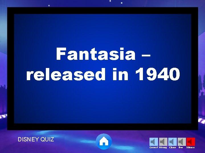 Fantasia – released in 1940 DISNEY QUIZ Correct Wrong Cheer Boo Silence