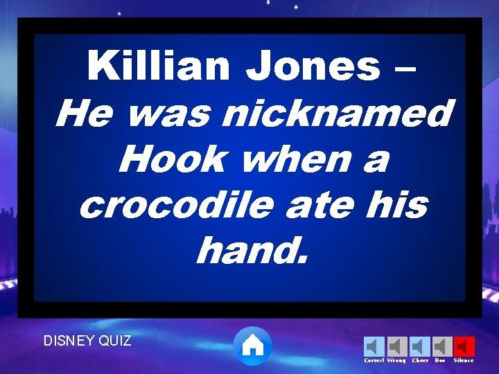 Killian Jones – He was nicknamed Hook when a crocodile ate his hand. DISNEY