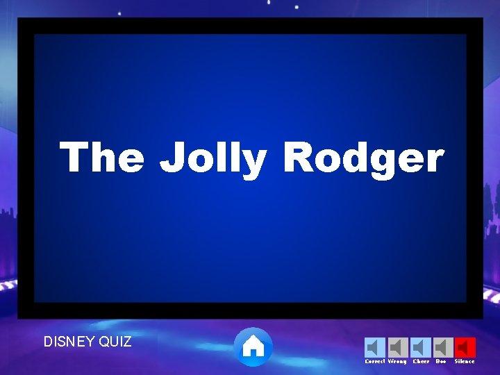 The Jolly Rodger DISNEY QUIZ Correct Wrong Cheer Boo Silence