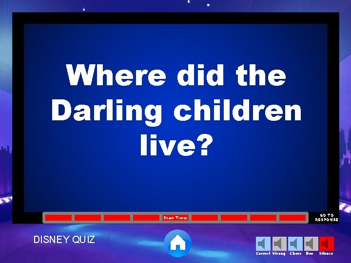 Where did the Darling children live? GO TO RESPONSE Start Timer DISNEY QUIZ Correct