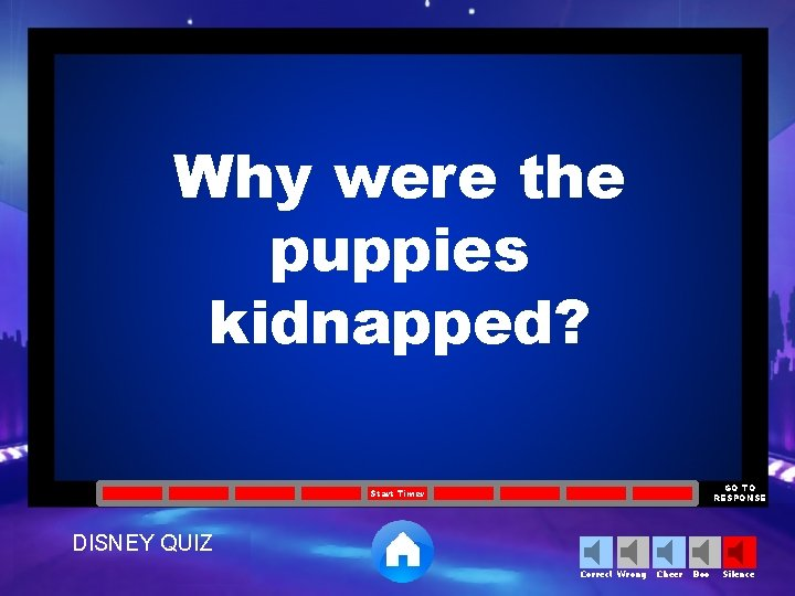 Why were the puppies kidnapped? GO TO RESPONSE Start Timer DISNEY QUIZ Correct Wrong