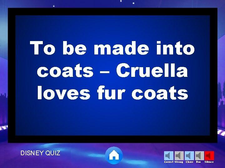 To be made into coats – Cruella loves fur coats DISNEY QUIZ Correct Wrong