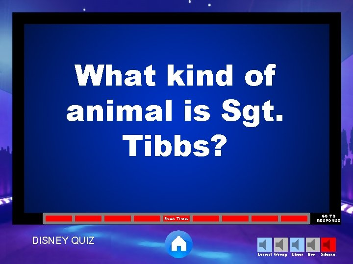 What kind of animal is Sgt. Tibbs? GO TO RESPONSE Start Timer DISNEY QUIZ