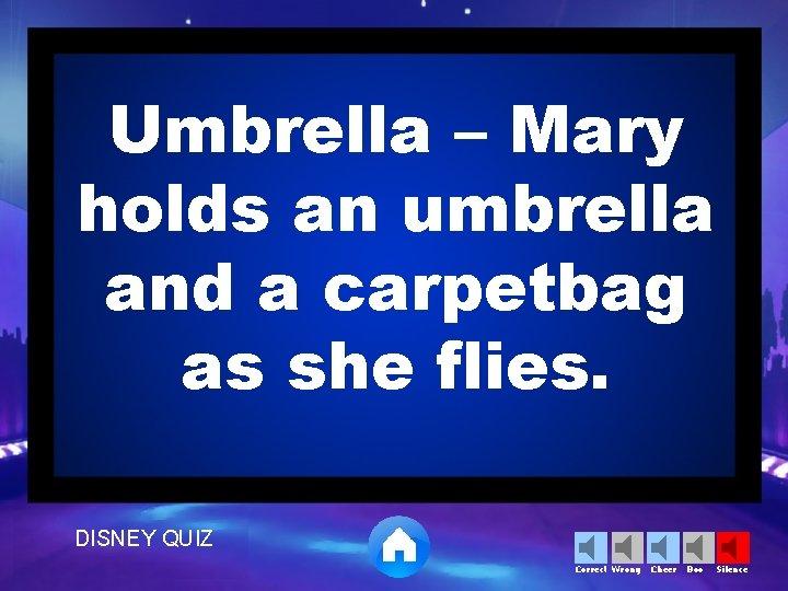 Umbrella – Mary holds an umbrella and a carpetbag as she flies. DISNEY QUIZ