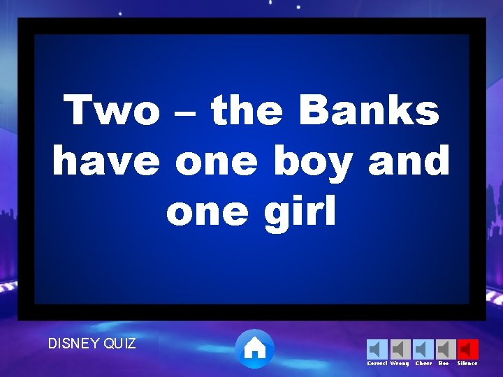 Two – the Banks have one boy and one girl DISNEY QUIZ Correct Wrong