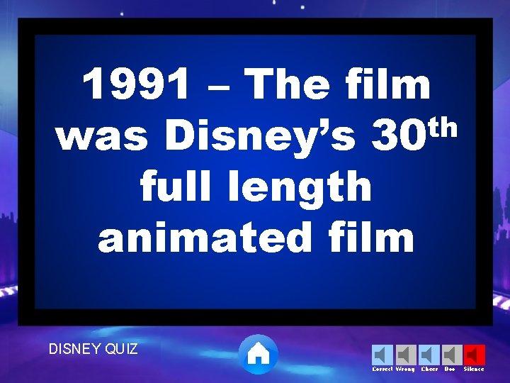 1991 – The film th was Disney's 30 full length animated film DISNEY QUIZ
