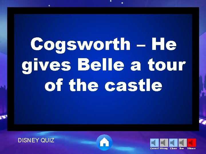 Cogsworth – He gives Belle a tour of the castle DISNEY QUIZ Correct Wrong