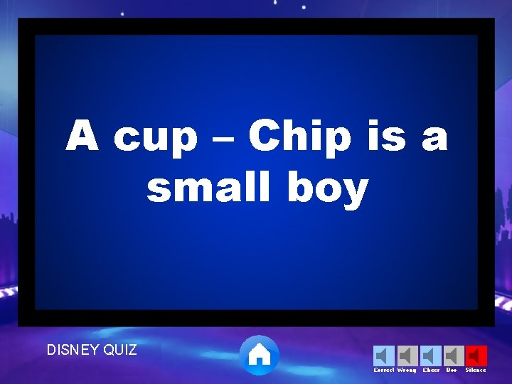 A cup – Chip is a small boy DISNEY QUIZ Correct Wrong Cheer Boo