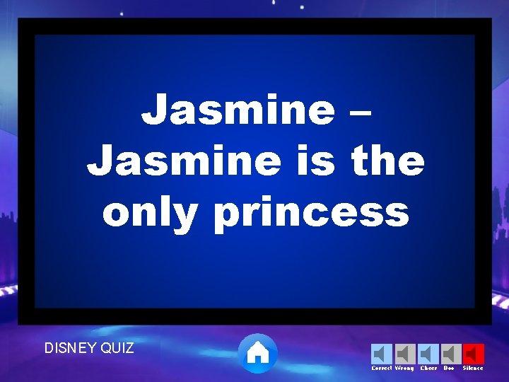 Jasmine – Jasmine is the only princess DISNEY QUIZ Correct Wrong Cheer Boo Silence