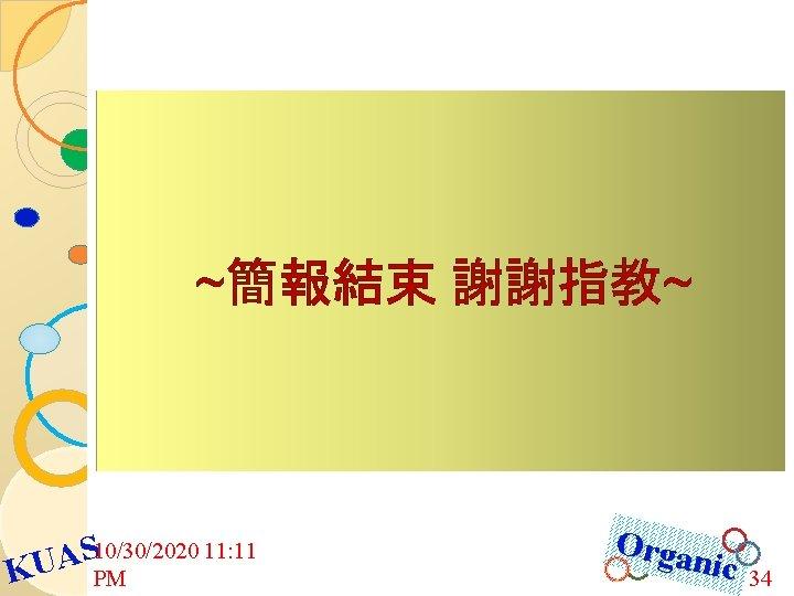 ~簡報結束 謝謝指教~ 10/30/2020 11: 11 S A KU PM Orga nic 34