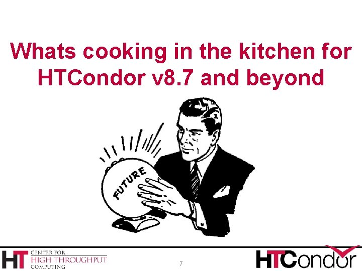 Whats cooking in the kitchen for HTCondor v 8. 7 and beyond 7
