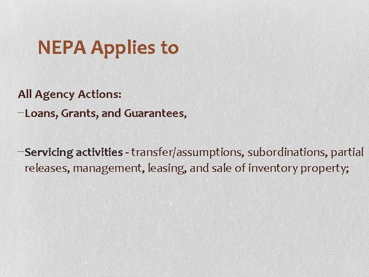 NEPA Applies to All Agency Actions: −Loans, Grants, and Guarantees, −Servicing activities - transfer/assumptions,