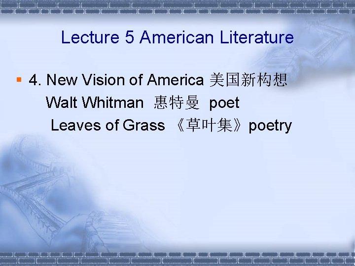 Lecture 5 American Literature § 4. New Vision of America 美国新构想 Walt Whitman 惠特曼