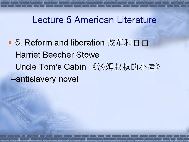 Lecture 5 American Literature § 5. Reform and liberation 改革和自由 Harriet Beecher Stowe Uncle