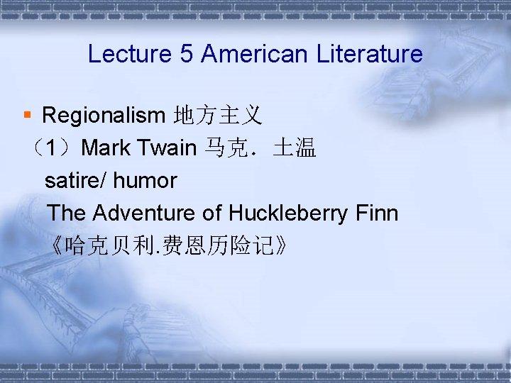 Lecture 5 American Literature § Regionalism 地方主义 (1)Mark Twain 马克.土温  satire/ humor The Adventure
