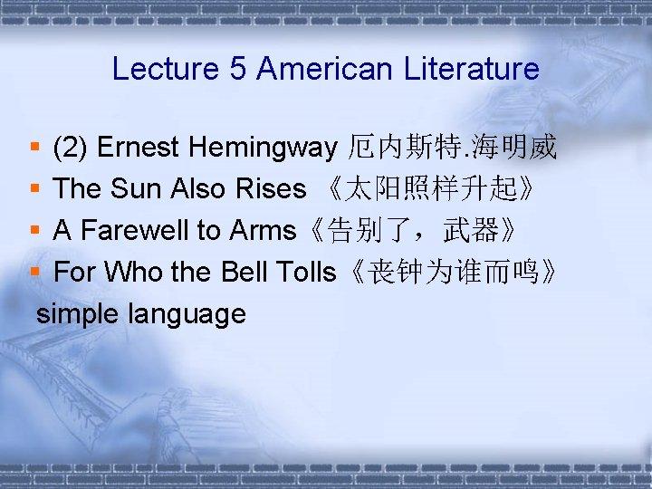 Lecture 5 American Literature § (2) Ernest Hemingway 厄内斯特. 海明威 § The Sun Also