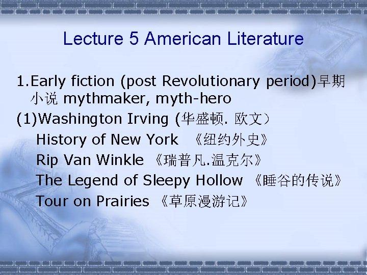 Lecture 5 American Literature 1. Early fiction (post Revolutionary period)早期 小说 mythmaker, myth-hero (1)Washington