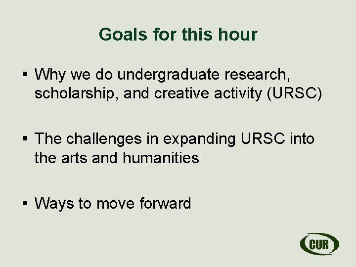 Goals for this hour § Why we do undergraduate research, scholarship, and creative activity